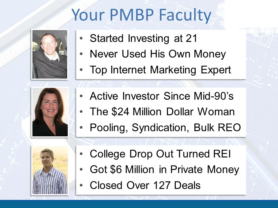Your PMBP Faculty Started Investing at 21 Never Used His Own Money Top Internet Marketing Expert Started Investing at 21 Never Used His Own Money Top Internet Marketing Expert Active Investor Since Mid-90's The $24 Million Dollar Woman Pooling, Syndication, Bulk REO Active Investor Since Mid-90's The $24 Million Dollar Woman Pooling, Syndication, Bulk REO College Drop Out Turned REI Got $6 Million in Private Money Closed Over 127 Deals College Drop Out Turned REI Got $6 Million in Private Money Closed Over 127 Deals