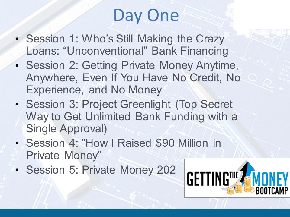 "Day One Session 1: Who's Still Making the Crazy Loans: ""Unconventional"" Bank Financing Session 2: Getting Private Money Anytime, Anywhere, Even If You"