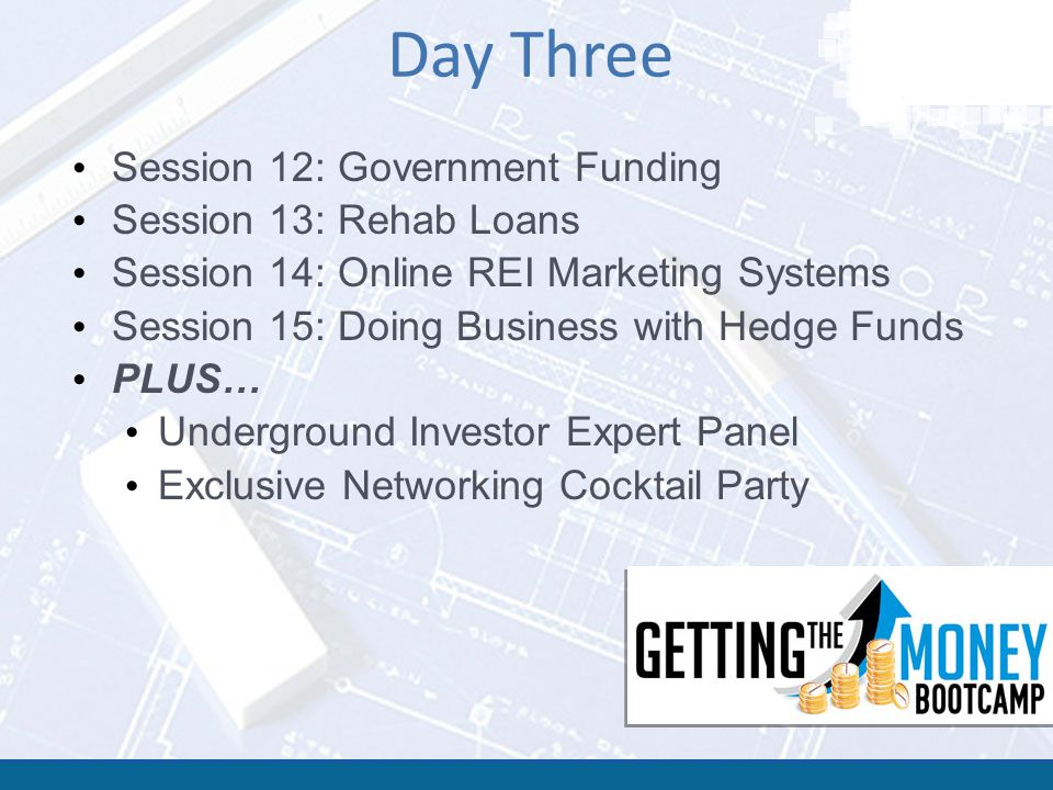 Day Three Session 12: Government Funding Session 13: Rehab Loans Session 14: Online REI Marketing Systems Session 15: Doing Business with Hedge Funds