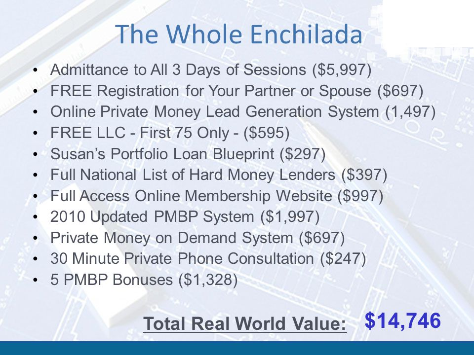 The Whole Enchilada $14,746 Total Real World Value: Admittance to All 3 Days of Sessions ($5,997) FREE Registration for Your Partner or Spouse ($697) Online Private Money Lead Generation System (1,497) FREE LLC - First 75 Only - ($595) Susan's Portfolio Loan Blueprint ($297) Full National List of Hard Money Lenders ($397) Full Access Online Membership Website ($997) 2010 Updated PMBP System ($1,997) Private Money on Demand System ($697) 30 Minute Private Phone Consultation ($247) 5 PMBP Bonuses ($1,328)