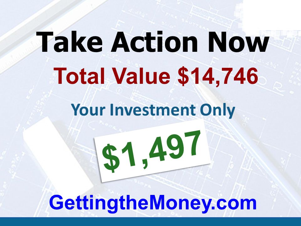 Take Action Now Total Value $14,746 Your Investment Only $1,497 GettingtheMoney.com