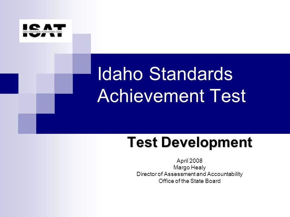Idaho Standards Achievement Test Test Development April 2008 Margo Healy Director of Assessment and Accountability Office of the State Board