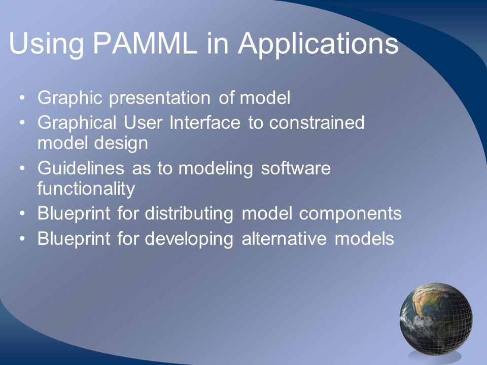 Using PAMML in Applications Graphic presentation of model Graphical User Interface to constrained model design Guidelines as to modeling software functionality Blueprint for distributing model components Blueprint for developing alternative models