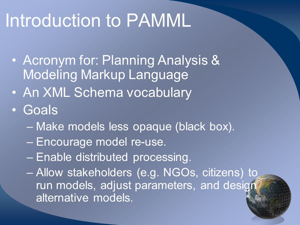 Introduction to PAMML Acronym for: Planning Analysis & Modeling Markup Language An XML Schema vocabulary Goals –Make models less opaque (black box). –