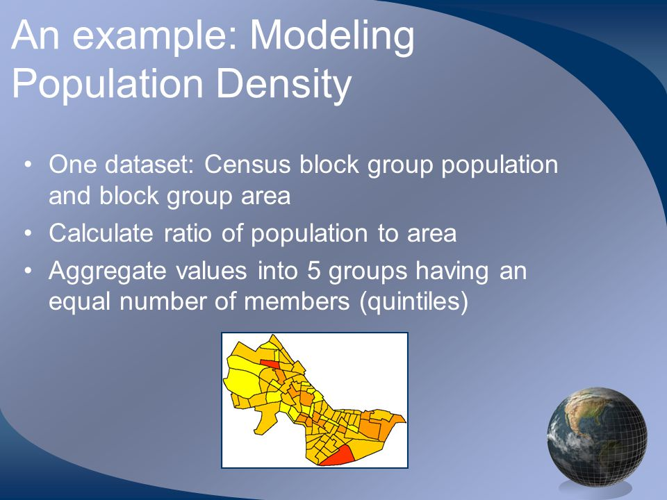 An example: Modeling Population Density One dataset: Census block group population and block group area Calculate ratio of population to area Aggregate values into 5 groups having an equal number of members (quintiles)