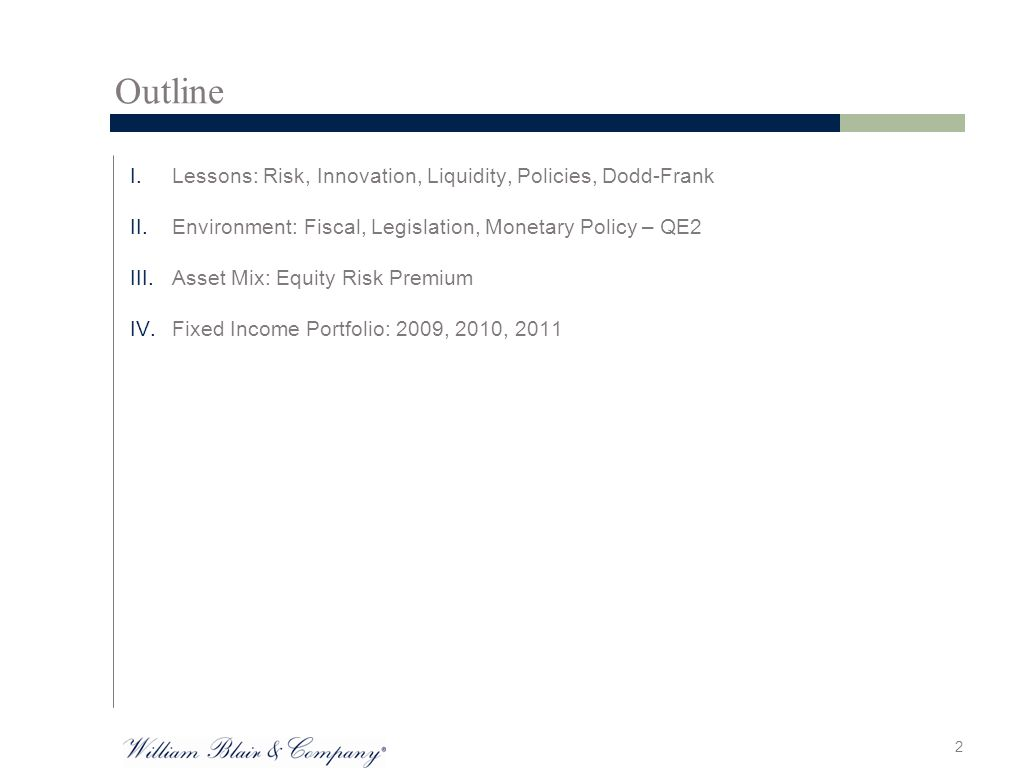 Outline I.Lessons: Risk, Innovation, Liquidity, Policies, Dodd-Frank II.Environment: Fiscal, Legislation, Monetary Policy – QE2 III.Asset Mix: Equity Risk Premium IV.Fixed Income Portfolio: 2009, 2010, 2011 2