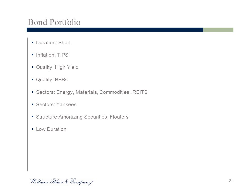 Bond Portfolio  Duration: Short  Inflation: TIPS  Quality: High Yield  Quality: BBBs  Sectors: Energy, Materials, Commodities, REITS  Sectors: Yankees  Structure Amortizing Securities, Floaters  Low Duration 21