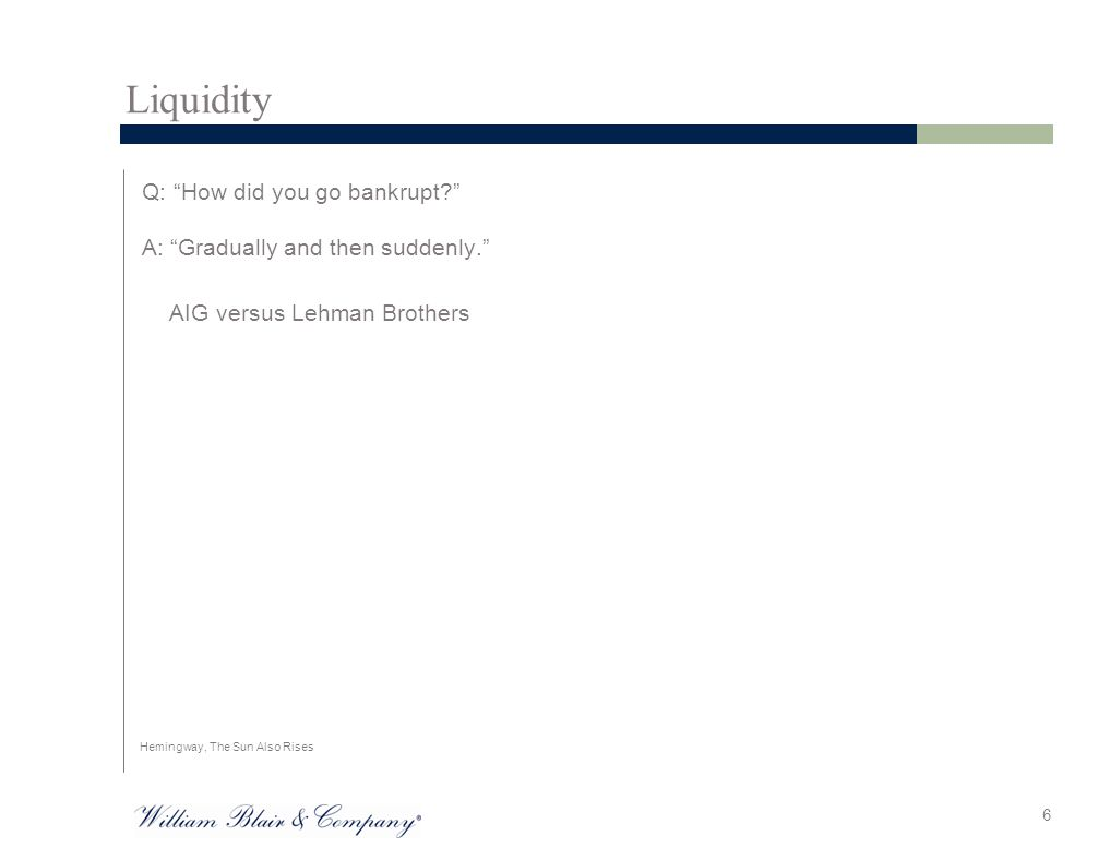 Liquidity Q: How did you go bankrupt? A: Gradually and then suddenly. AIG versus Lehman Brothers 6 Hemingway, The Sun Also Rises