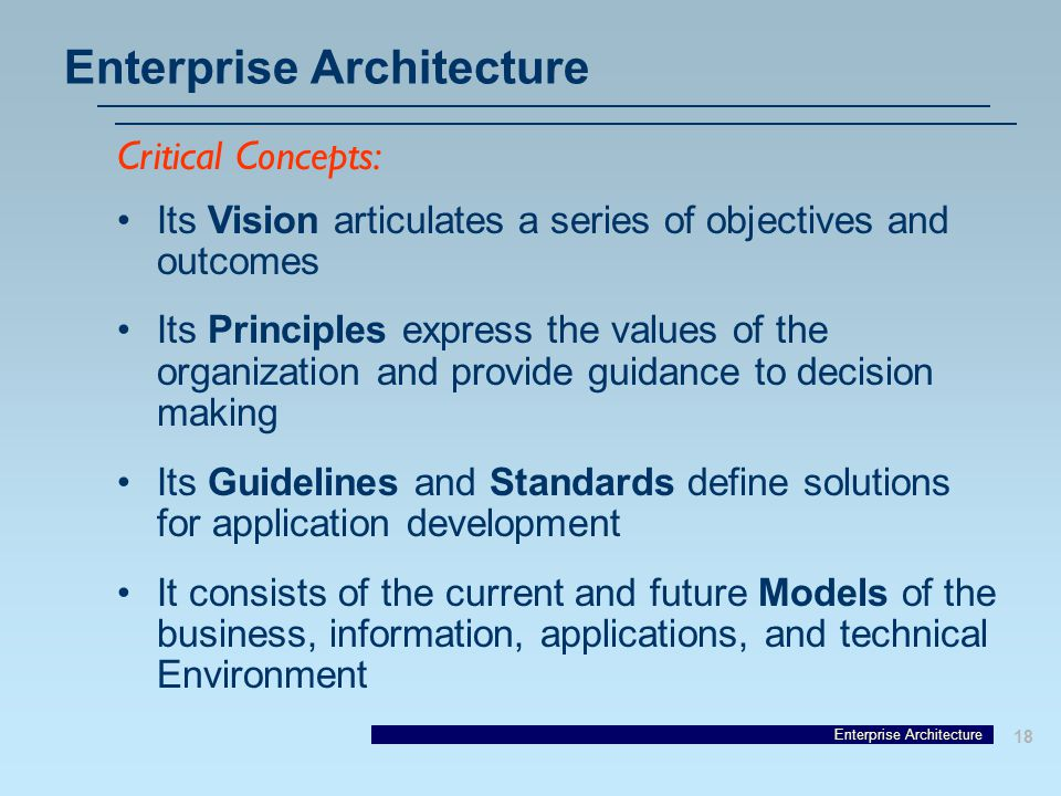 Enterprise Architecture 18 Enterprise Architecture Its Vision articulates a series of objectives and outcomes Its Principles express the values of the organization and provide guidance to decision making Its Guidelines and Standards define solutions for application development It consists of the current and future Models of the business, information, applications, and technical Environment Critical Concepts: