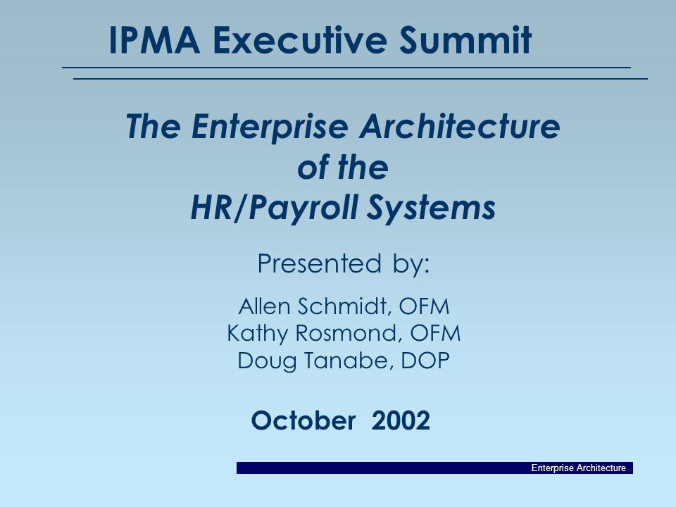 Enterprise Architecture October 2002 IPMA Executive Summit The Enterprise Architecture of the HR/Payroll Systems Presented by: Allen Schmidt, OFM Kathy Rosmond, OFM Doug Tanabe, DOP