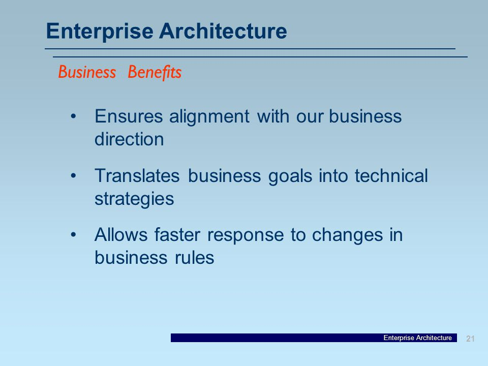 Enterprise Architecture 21 Enterprise Architecture Ensures alignment with our business direction Translates business goals into technical strategies Allows faster response to changes in business rules Business Benefits