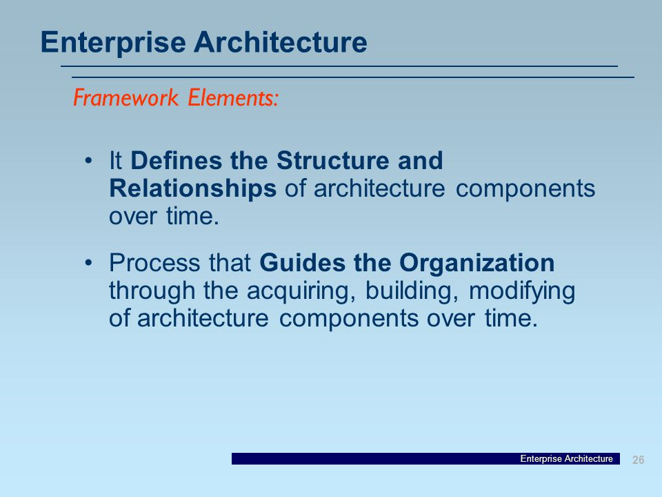Enterprise Architecture 26 Enterprise Architecture It Defines the Structure and Relationships of architecture components over time.