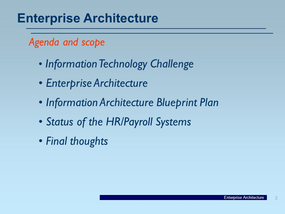Enterprise Architecture 3 Agenda and scope Information Technology Challenge Enterprise Architecture Information Architecture Blueprint Plan Status of the HR/Payroll Systems Final thoughts