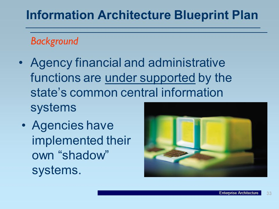 Enterprise Architecture 33 Information Architecture Blueprint Plan Agency financial and administrative functions are under supported by the state's common central information systems Background Agencies have implemented their own shadow systems.