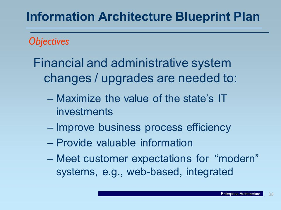 Enterprise Architecture 35 Information Architecture Blueprint Plan Financial and administrative system changes / upgrades are needed to: –Maximize the value of the state's IT investments –Improve business process efficiency –Provide valuable information –Meet customer expectations for modern systems, e.g., web-based, integrated Objectives