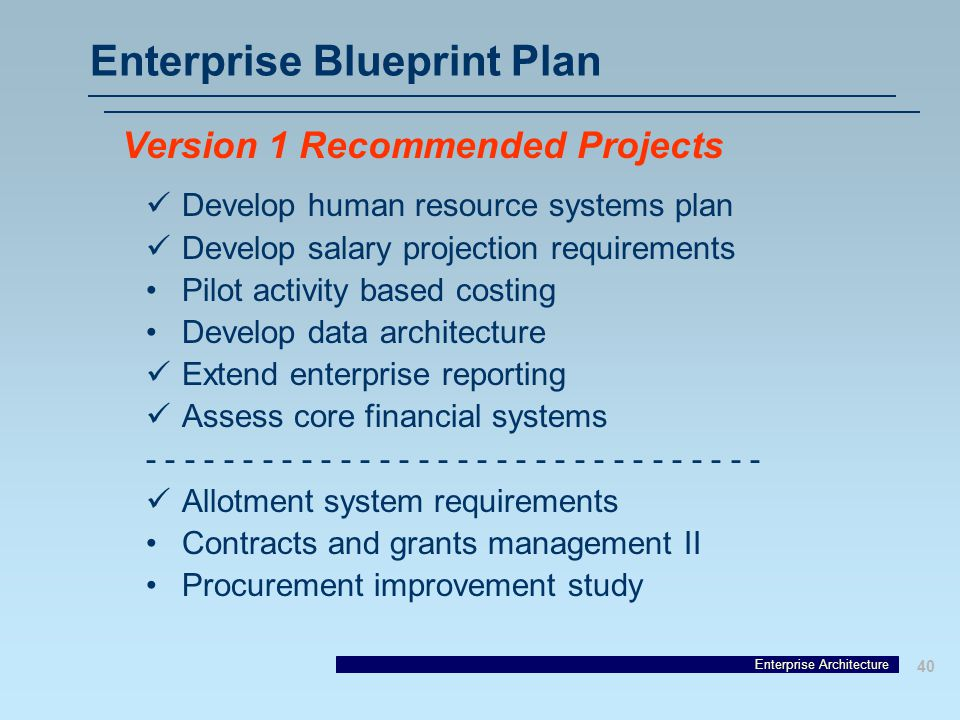 Enterprise Architecture 40 Enterprise Blueprint Plan Develop human resource systems plan Develop salary projection requirements Pilot activity based costing Develop data architecture Extend enterprise reporting Assess core financial systems - - - - - - - - - - - - - - - - Allotment system requirements Contracts and grants management II Procurement improvement study Version 1 Recommended Projects