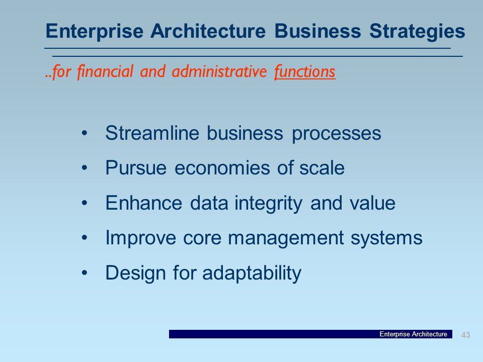 Enterprise Architecture 43 Enterprise Architecture Business Strategies Streamline business processes Pursue economies of scale Enhance data integrity and value Improve core management systems Design for adaptability..for financial and administrative functions