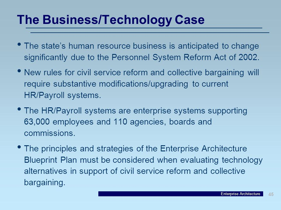 Enterprise Architecture 45 The Business/Technology Case The state's human resource business is anticipated to change significantly due to the Personnel System Reform Act of 2002.