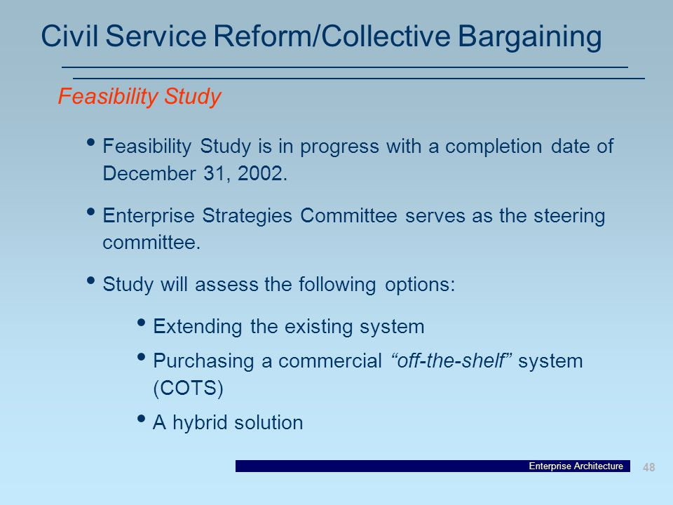 Enterprise Architecture 48 Civil Service Reform/Collective Bargaining Feasibility Study is in progress with a completion date of December 31, 2002.