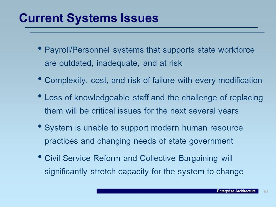 Enterprise Architecture 51 Payroll/Personnel systems that supports state workforce are outdated, inadequate, and at risk Complexity, cost, and risk of failure with every modification Loss of knowledgeable staff and the challenge of replacing them will be critical issues for the next several years System is unable to support modern human resource practices and changing needs of state government Civil Service Reform and Collective Bargaining will significantly stretch capacity for the system to change Current Systems Issues