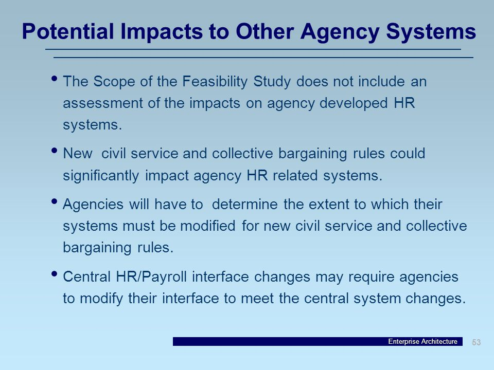Enterprise Architecture 53 Potential Impacts to Other Agency Systems The Scope of the Feasibility Study does not include an assessment of the impacts on agency developed HR systems.