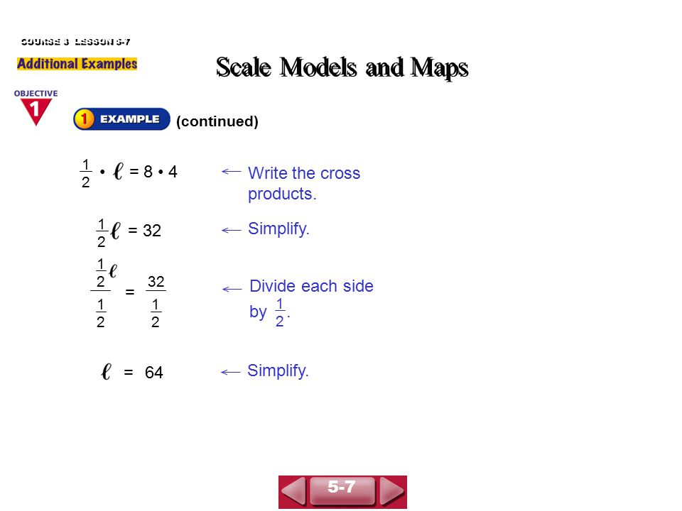 (continued) Scale Models and Maps COURSE 3 LESSON 5-7 The length of the actual room is 64 ft.