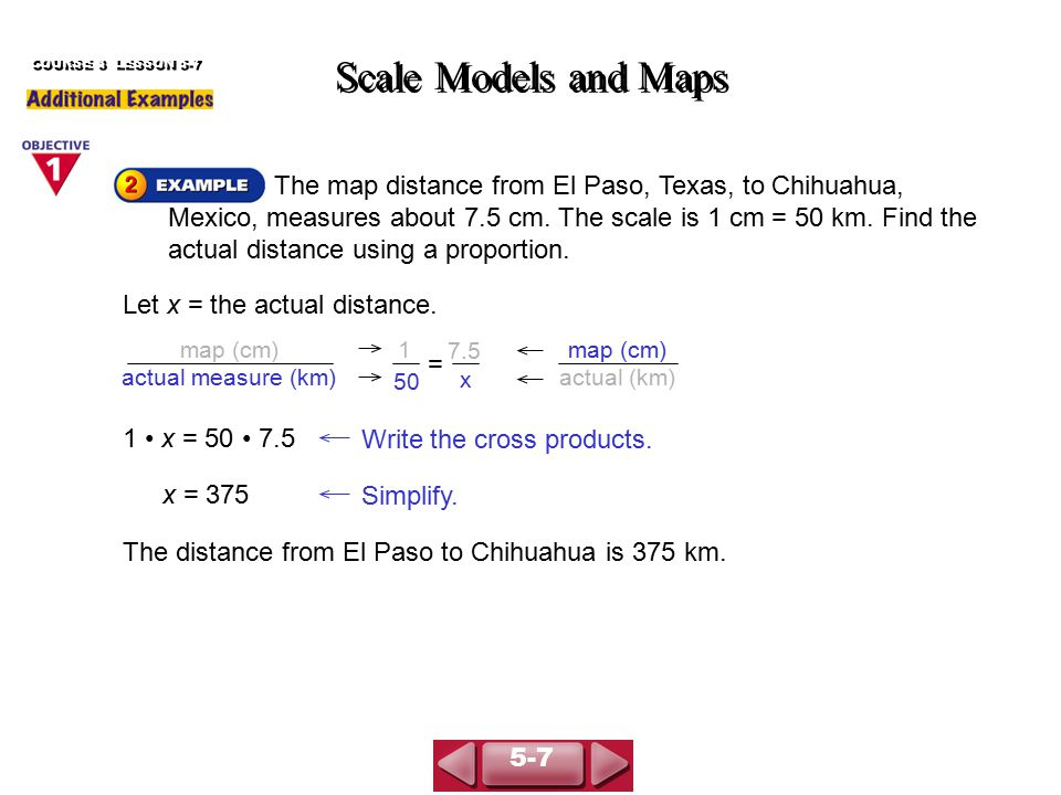 The map distance from El Paso, Texas, to Chihuahua, Mexico, measures about 7.5 cm. The scale is 1 cm = 50 km. Find the actual distance using a proport