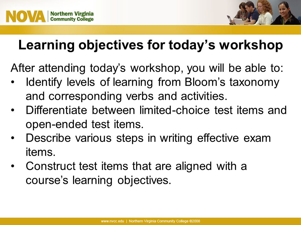 Learning objectives for today's workshop After attending today's workshop, you will be able to: Identify levels of learning from Bloom's taxonomy and