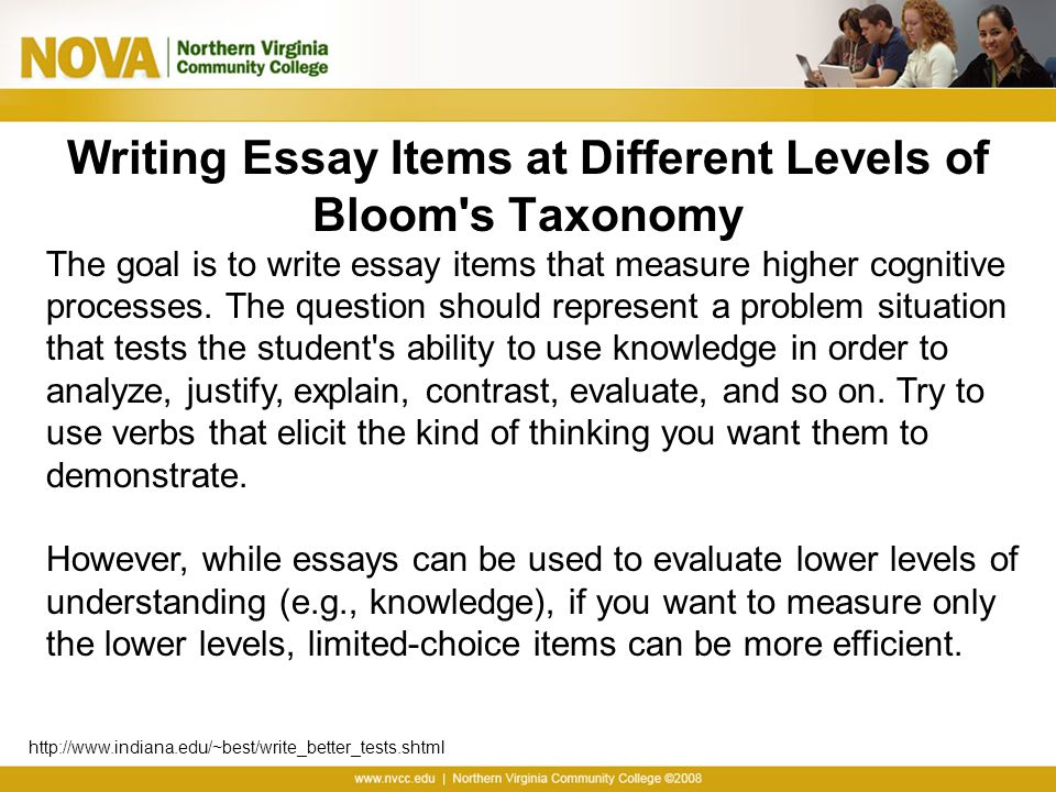 Writing Essay Items at Different Levels of Bloom's Taxonomy The goal is to write essay items that measure higher cognitive processes. The question sho