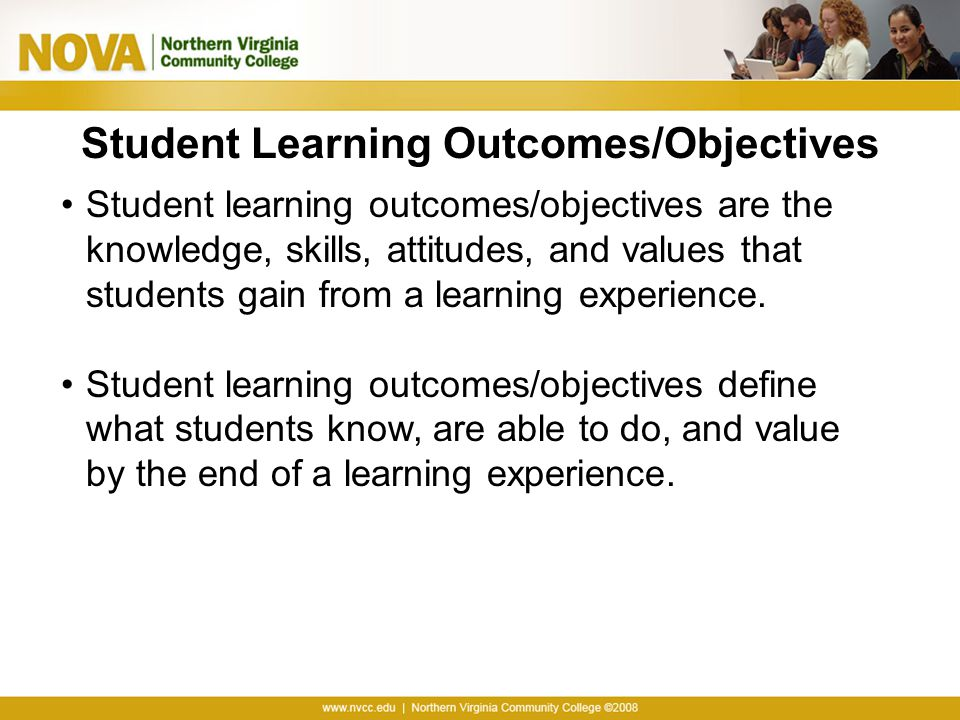 Student Learning Outcomes/Objectives Student learning outcomes/objectives are the knowledge, skills, attitudes, and values that students gain from a l