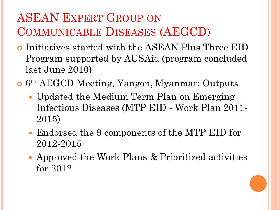 ASEAN E XPERT G ROUP ON C OMMUNICABLE D ISEASES (AEGCD) Initiatives started with the ASEAN Plus Three EID Program supported by AUSAid (program concluded last June 2010) 6 th AEGCD Meeting, Yangon, Myanmar: Outputs Updated the Medium Term Plan on Emerging Infectious Diseases (MTP EID - Work Plan 2011- 2015) Endorsed the 9 components of the MTP EID for 2012-2015 Approved the Work Plans & Prioritized activities for 2012