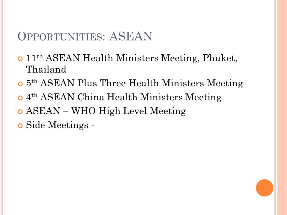 O PPORTUNITIES : ASEAN 11 th ASEAN Health Ministers Meeting, Phuket, Thailand 5 th ASEAN Plus Three Health Ministers Meeting 4 th ASEAN China Health Ministers Meeting ASEAN – WHO High Level Meeting Side Meetings -