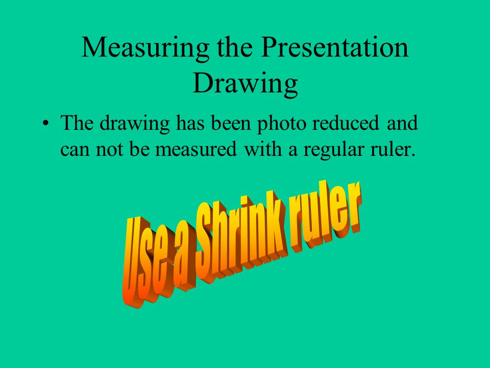 Measuring the Presentation Drawing The drawing has been photo reduced and can not be measured with a regular ruler.