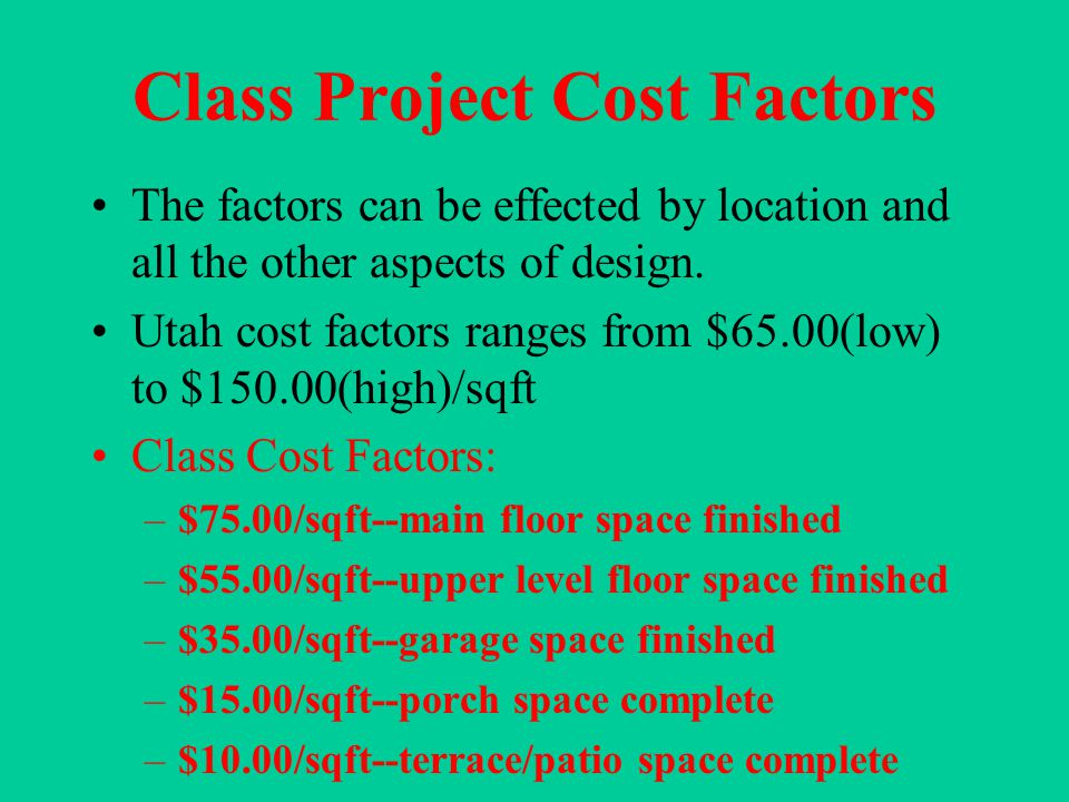 Class Project Cost Factors The factors can be effected by location and all the other aspects of design.
