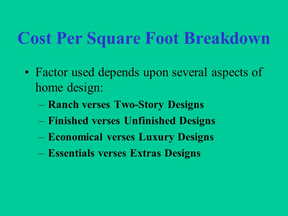 Cost Per Square Foot Breakdown Factor used depends upon several aspects of home design: –Ranch verses Two-Story Designs –Finished verses Unfinished Designs –Economical verses Luxury Designs –Essentials verses Extras Designs