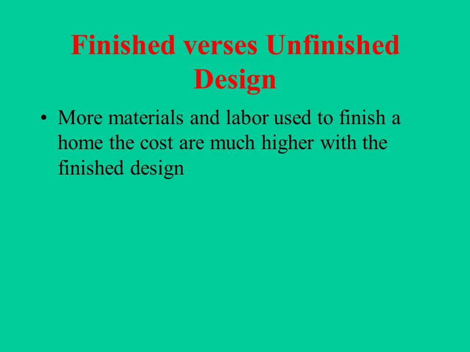Finished verses Unfinished Design More materials and labor used to finish a home the cost are much higher with the finished design