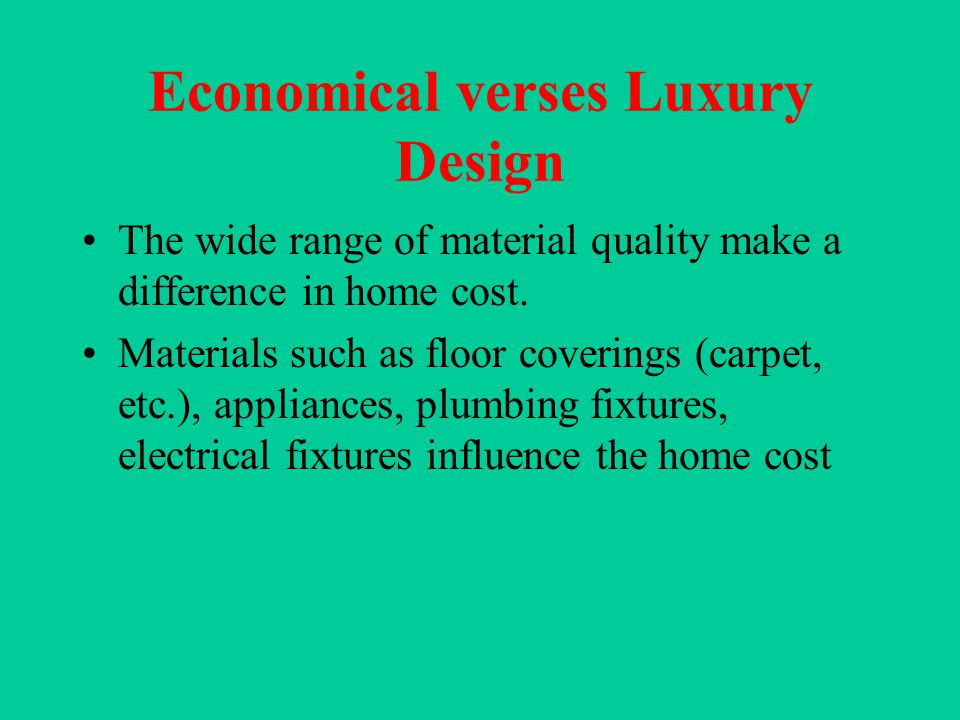 Economical verses Luxury Design The wide range of material quality make a difference in home cost.
