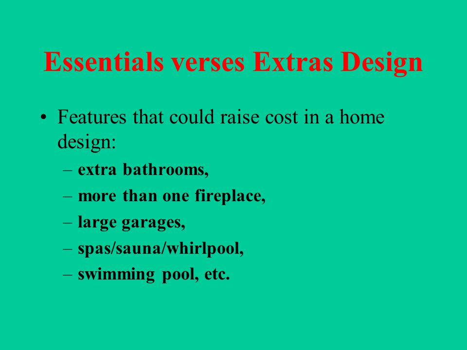 Essentials verses Extras Design Features that could raise cost in a home design: –extra bathrooms, –more than one fireplace, –large garages, –spas/sauna/whirlpool, –swimming pool, etc.