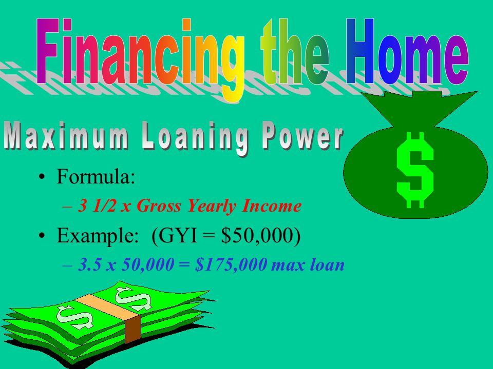 Formula: –3 1/2 x Gross Yearly Income Example: (GYI = $50,000) –3.5 x 50,000 = $175,000 max loan