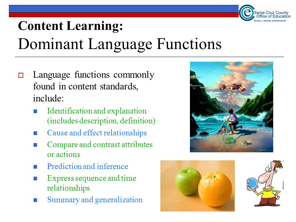 Content Learning: Dominant Language Functions  Language functions commonly found in content standards, include: Identification and explanation (includes description, definition) Cause and effect relationships Compare and contrast attributes or actions Prediction and inference Express sequence and time relationships Summary and generalization