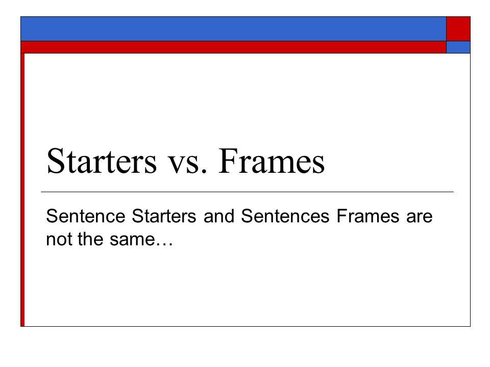Starters vs. Frames Sentence Starters and Sentences Frames are not the same…
