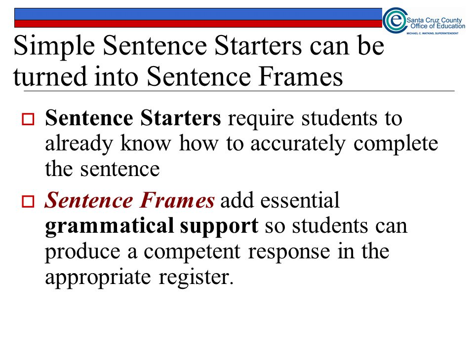 Simple Sentence Starters can be turned into Sentence Frames  Sentence Starters require students to already know how to accurately complete the sentence  Sentence Frames add essential grammatical support so students can produce a competent response in the appropriate register.