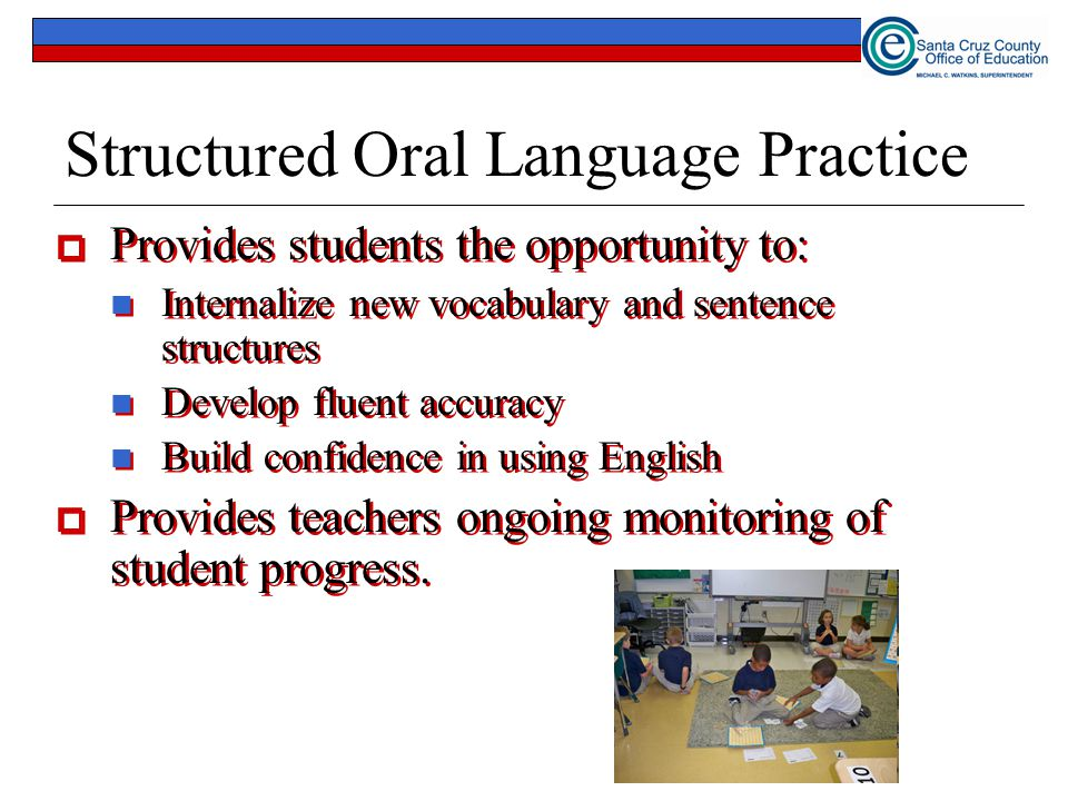 Structured Oral Language Practice  Provides students the opportunity to: Internalize new vocabulary and sentence structures Develop fluent accuracy Build confidence in using English  Provides teachers ongoing monitoring of student progress.