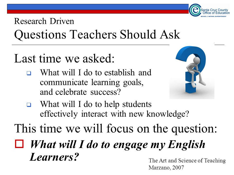 Research Driven Questions Teachers Should Ask Last time we asked:  What will I do to establish and communicate learning goals, and celebrate success.