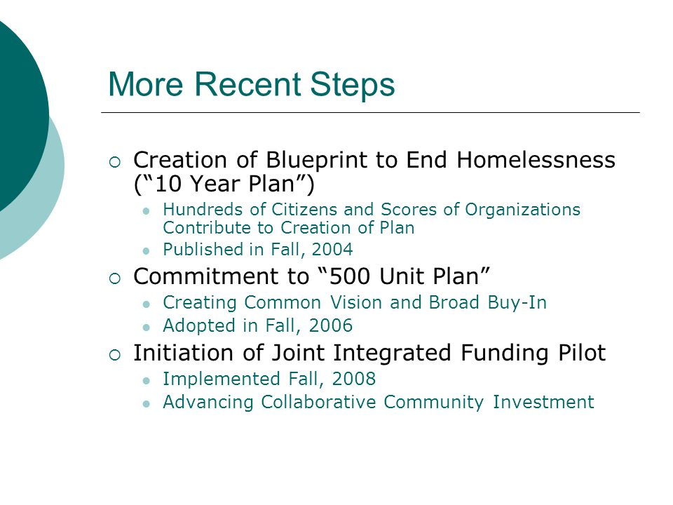More Recent Steps  Creation of Blueprint to End Homelessness ( 10 Year Plan ) Hundreds of Citizens and Scores of Organizations Contribute to Creation of Plan Published in Fall, 2004  Commitment to 500 Unit Plan Creating Common Vision and Broad Buy-In Adopted in Fall, 2006  Initiation of Joint Integrated Funding Pilot Implemented Fall, 2008 Advancing Collaborative Community Investment