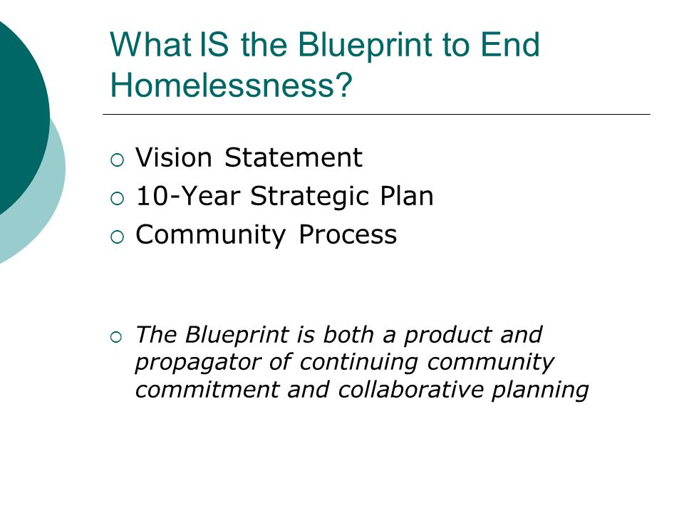 What IS the Blueprint to End Homelessness?  Vision Statement  10-Year Strategic Plan  Community Process  The Blueprint is both a product and propa