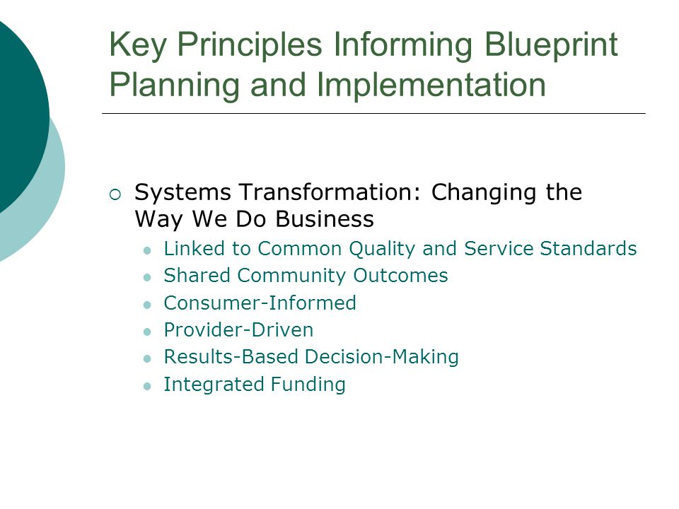 Key Principles Informing Blueprint Planning and Implementation  Systems Transformation: Changing the Way We Do Business Linked to Common Quality and Service Standards Shared Community Outcomes Consumer-Informed Provider-Driven Results-Based Decision-Making Integrated Funding