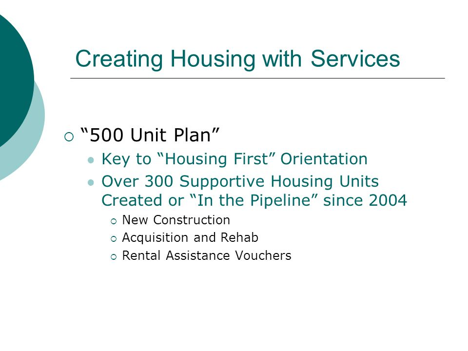 Creating Housing with Services  500 Unit Plan Key to Housing First Orientation Over 300 Supportive Housing Units Created or In the Pipeline since 2004  New Construction  Acquisition and Rehab  Rental Assistance Vouchers