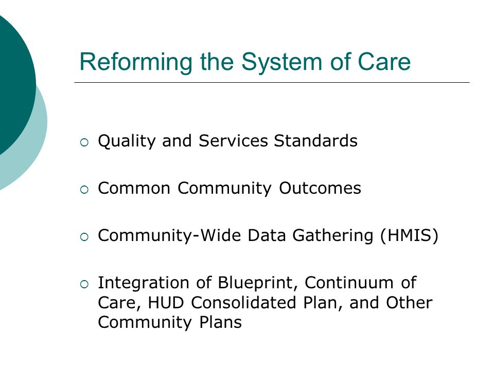 Reforming the System of Care  Quality and Services Standards  Common Community Outcomes  Community-Wide Data Gathering (HMIS)  Integration of Blueprint, Continuum of Care, HUD Consolidated Plan, and Other Community Plans