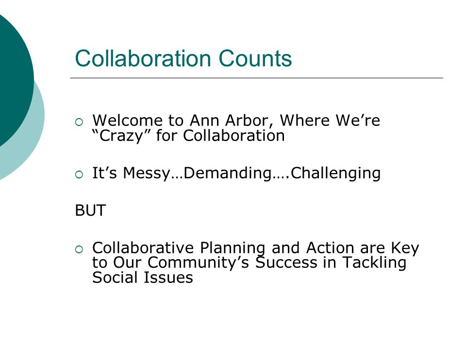 Collaboration Counts  Welcome to Ann Arbor, Where We're Crazy for Collaboration  It's Messy…Demanding….Challenging BUT  Collaborative Planning and Action are Key to Our Community's Success in Tackling Social Issues